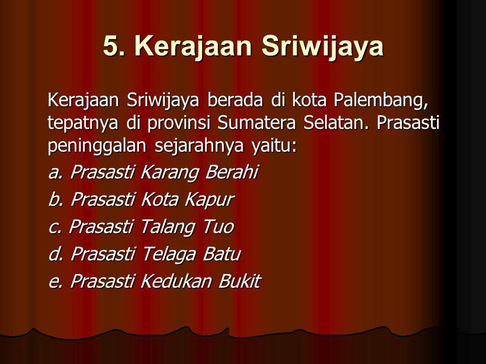 5. Kerajaan Sriwijaya Kerajaan Sriwijaya berada di kota Palembang, tepatnya di provinsi Sumatera Selatan. Prasasti peninggalan sejarahnya yaitu: a. Pr
