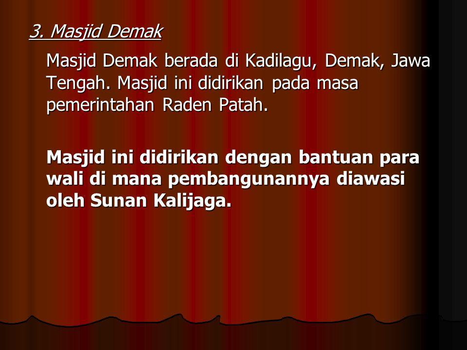 3. Masjid Demak Masjid Demak berada di Kadilagu, Demak, Jawa Tengah. Masjid ini didirikan pada masa pemerintahan Raden Patah. Masjid ini didirikan den