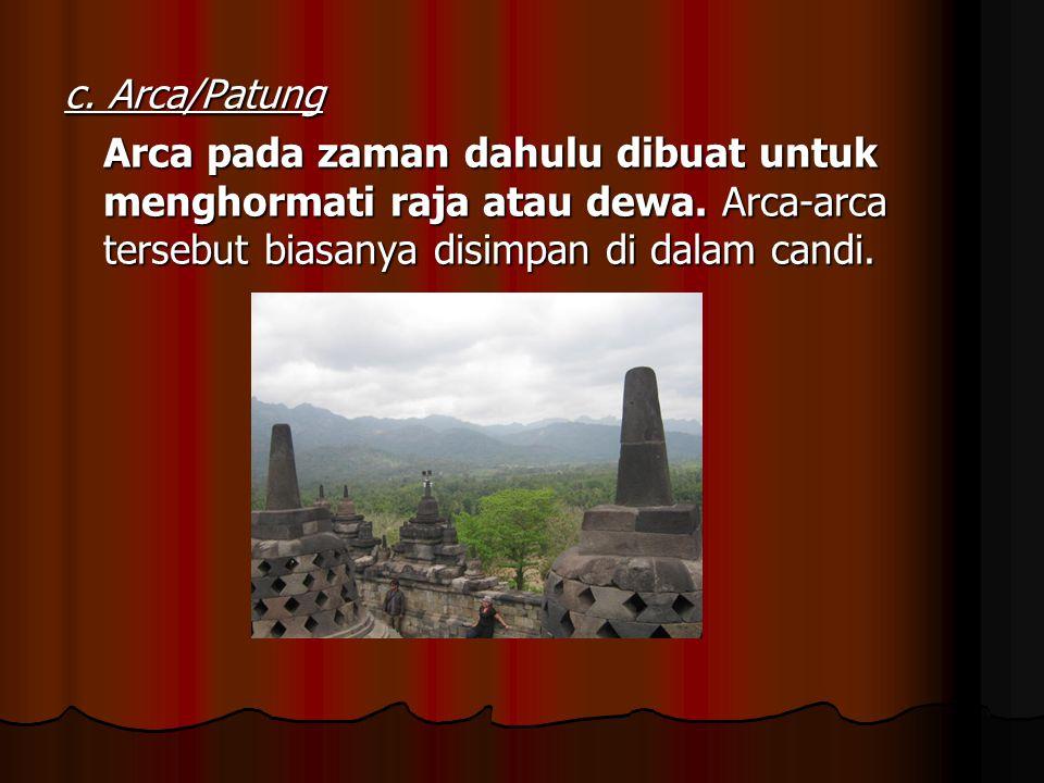 c. Arca/Patung Arca pada zaman dahulu dibuat untuk menghormati raja atau dewa. Arca-arca tersebut biasanya disimpan di dalam candi.