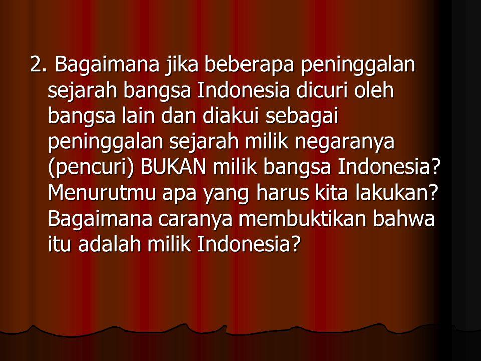 2. Bagaimana jika beberapa peninggalan sejarah bangsa Indonesia dicuri oleh bangsa lain dan diakui sebagai peninggalan sejarah milik negaranya (pencur