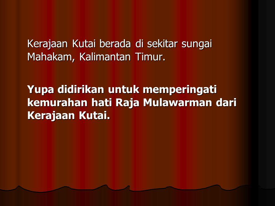 Kerajaan Kutai berada di sekitar sungai Mahakam, Kalimantan Timur. Yupa didirikan untuk memperingati kemurahan hati Raja Mulawarman dari Kerajaan Kuta