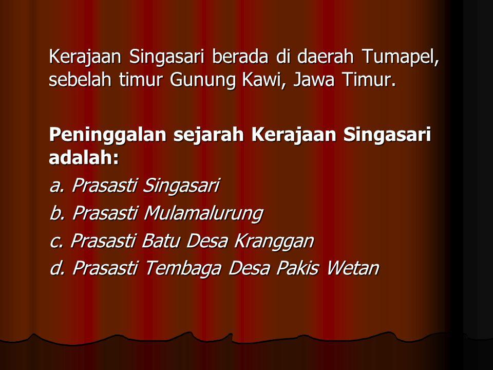 Kerajaan Singasari berada di daerah Tumapel, sebelah timur Gunung Kawi, Jawa Timur. Peninggalan sejarah Kerajaan Singasari adalah: a. Prasasti Singasa