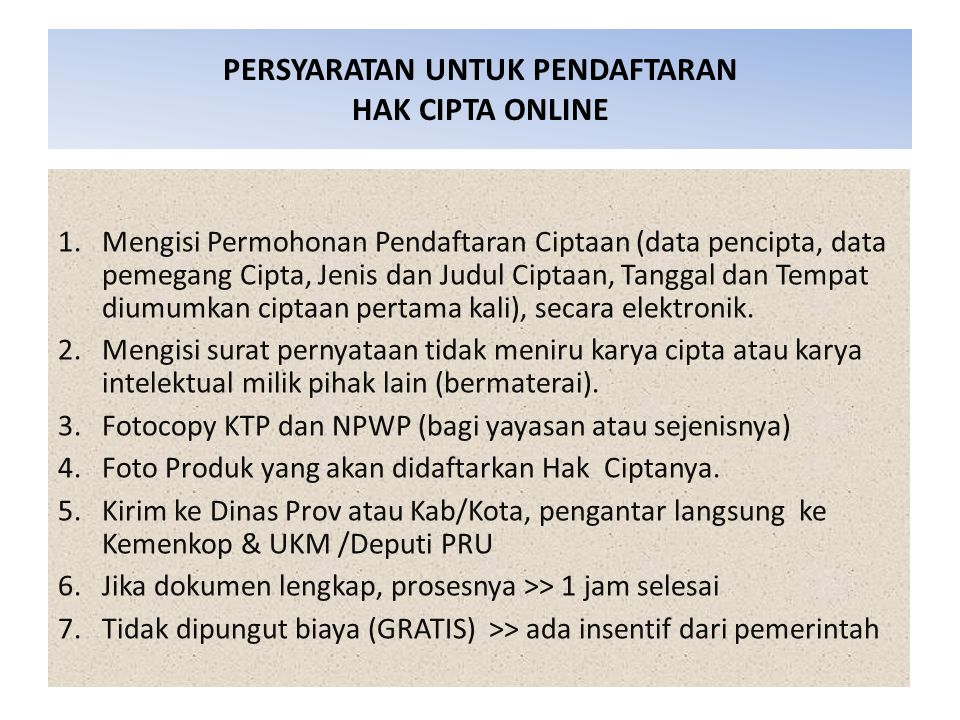PERSYARATAN UNTUK PENDAFTARAN HAK CIPTA ONLINE 1.Mengisi Permohonan Pendaftaran Ciptaan (data pencipta, data pemegang Cipta, Jenis dan Judul Ciptaan, Tanggal dan Tempat diumumkan ciptaan pertama kali), secara elektronik.