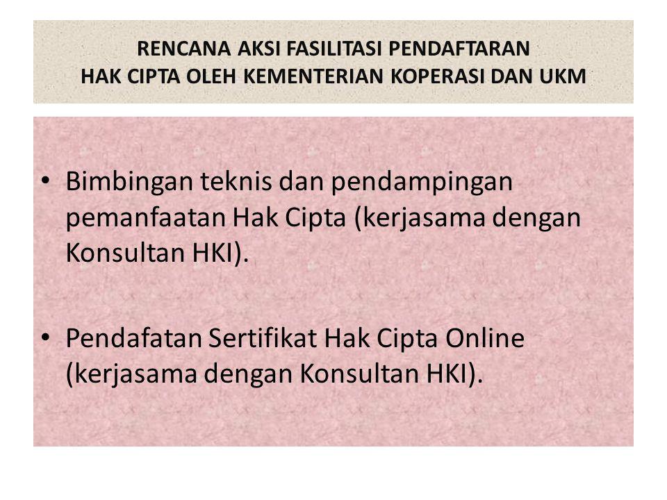RENCANA AKSI FASILITASI PENDAFTARAN HAK CIPTA OLEH KEMENTERIAN KOPERASI DAN UKM Bimbingan teknis dan pendampingan pemanfaatan Hak Cipta (kerjasama dengan Konsultan HKI).