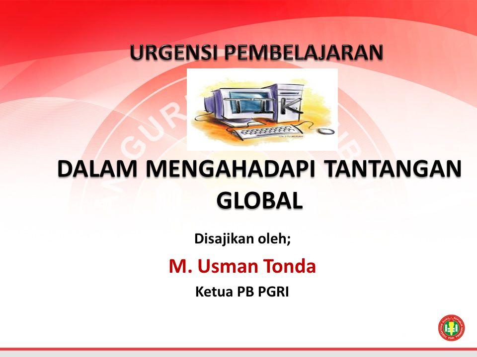 Disajikan oleh; M. Usman Tonda Ketua PB PGRI DALAM MENGAHADAPI TANTANGAN GLOBAL