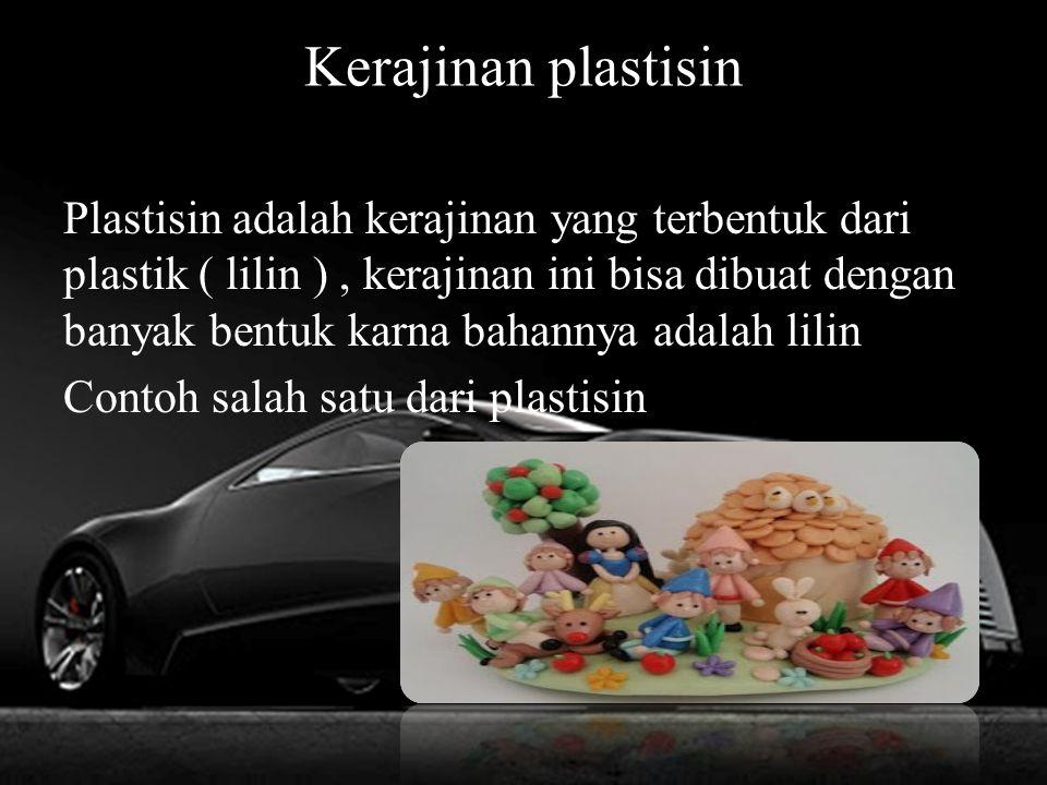 Kerajinan plastisin Plastisin adalah kerajinan yang terbentuk dari plastik ( lilin ), kerajinan ini bisa dibuat dengan banyak bentuk karna bahannya adalah lilin Contoh salah satu dari plastisin