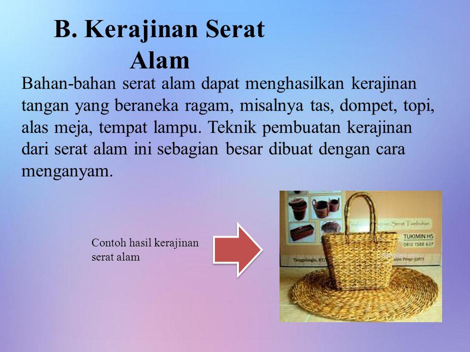 B. Kerajinan Serat Alam Bahan-bahan serat alam dapat menghasilkan kerajinan tangan yang beraneka ragam, misalnya tas, dompet, topi, alas meja, tempat