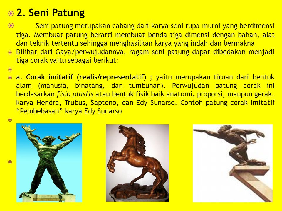  2. Seni Patung  Seni patung merupakan cabang dari karya seni rupa murni yang berdimensi tiga. Membuat patung berarti membuat benda tiga dimensi den