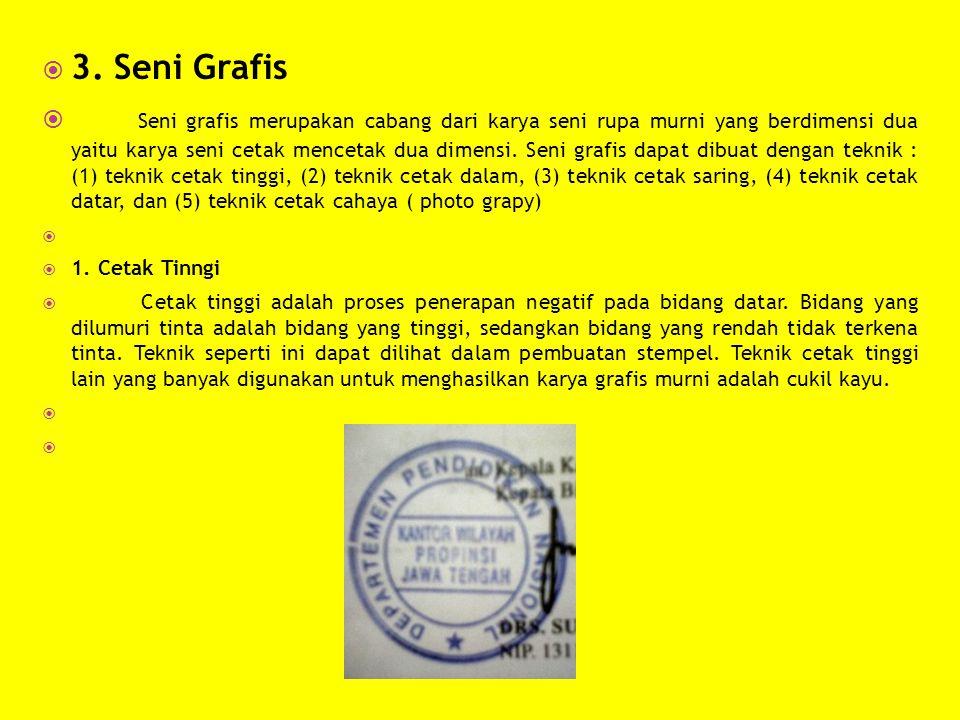  3. Seni Grafis  Seni grafis merupakan cabang dari karya seni rupa murni yang berdimensi dua yaitu karya seni cetak mencetak dua dimensi. Seni grafi