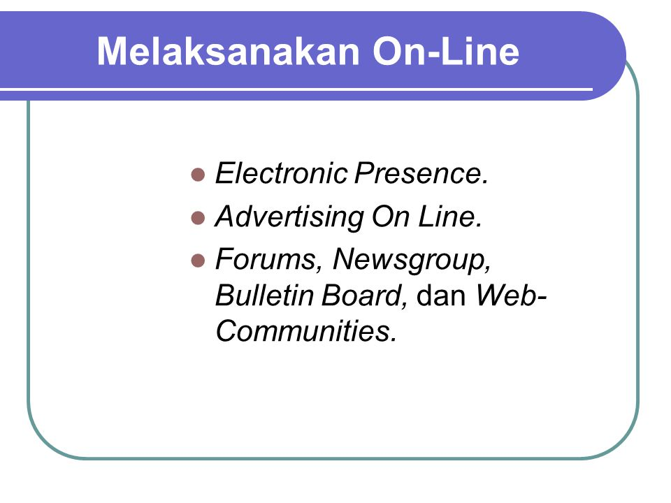 Melaksanakan On-Line Electronic Presence. Advertising On Line. Forums, Newsgroup, Bulletin Board, dan Web- Communities.