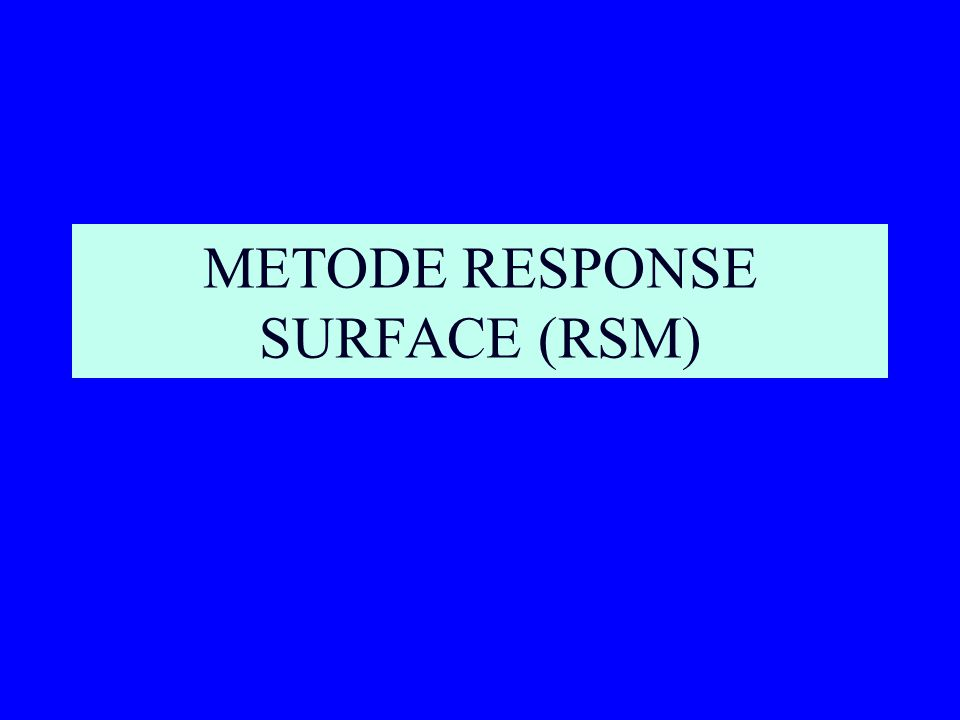 RESPONSE SURFACE METHODOLOGY (RSM) Merupakan suatu metode gabungan antara teknik matematika dan teknik statistik yang digunakan untuk membuat model dan menganalisa suatu respon y yang dipengaruhi oleh beberapa variabel x yang tujuannya untuk mengoptimalkan respon tersebut.