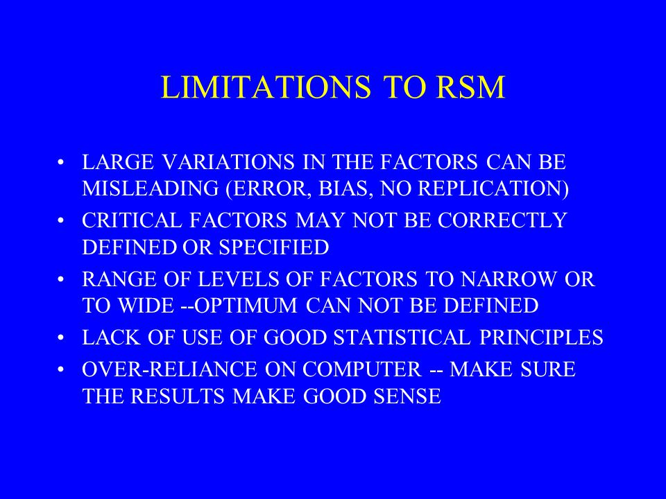 LIMITATIONS TO RSM LARGE VARIATIONS IN THE FACTORS CAN BE MISLEADING (ERROR, BIAS, NO REPLICATION) CRITICAL FACTORS MAY NOT BE CORRECTLY DEFINED OR SPECIFIED RANGE OF LEVELS OF FACTORS TO NARROW OR TO WIDE --OPTIMUM CAN NOT BE DEFINED LACK OF USE OF GOOD STATISTICAL PRINCIPLES OVER-RELIANCE ON COMPUTER -- MAKE SURE THE RESULTS MAKE GOOD SENSE