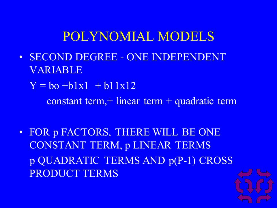 POLYNOMIAL MODELS SECOND DEGREE - ONE INDEPENDENT VARIABLE Y = bo +b1x1 + b11x12 constant term,+ linear term + quadratic term FOR p FACTORS, THERE WILL BE ONE CONSTANT TERM, p LINEAR TERMS p QUADRATIC TERMS AND p(P-1) CROSS PRODUCT TERMS