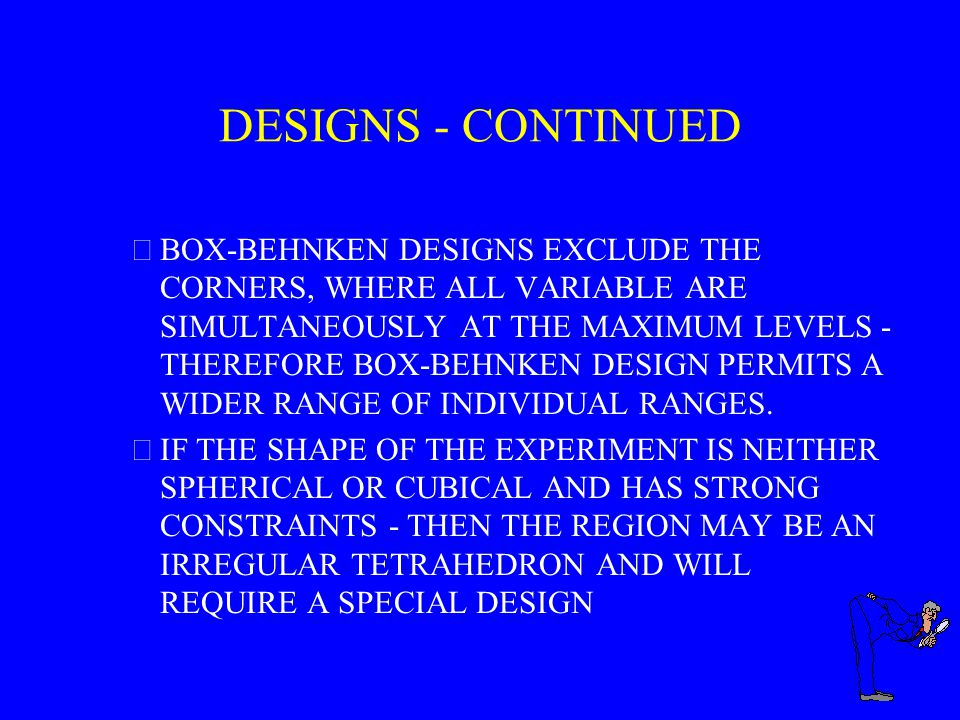 DESIGNS - CONTINUED BOX-BEHNKEN DESIGNS EXCLUDE THE CORNERS, WHERE ALL VARIABLE ARE SIMULTANEOUSLY AT THE MAXIMUM LEVELS - THEREFORE BOX-BEHNKEN DESIGN PERMITS A WIDER RANGE OF INDIVIDUAL RANGES.