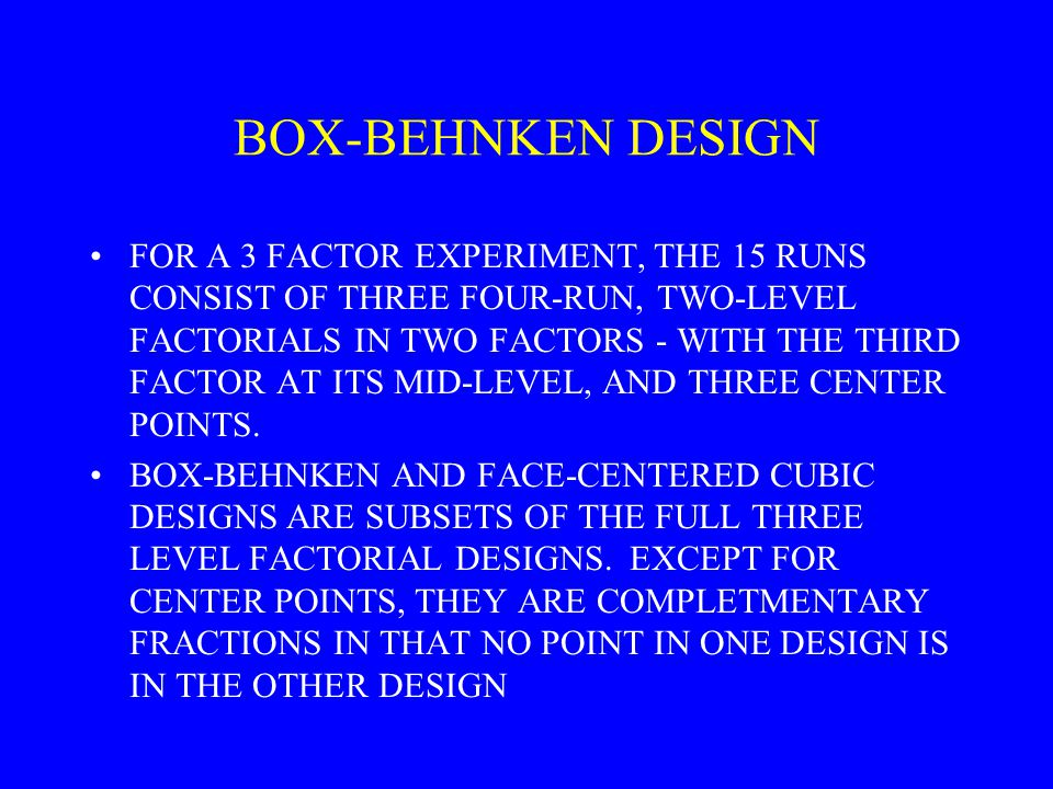 BOX-BEHNKEN DESIGN FOR A 3 FACTOR EXPERIMENT, THE 15 RUNS CONSIST OF THREE FOUR-RUN, TWO-LEVEL FACTORIALS IN TWO FACTORS - WITH THE THIRD FACTOR AT ITS MID-LEVEL, AND THREE CENTER POINTS.