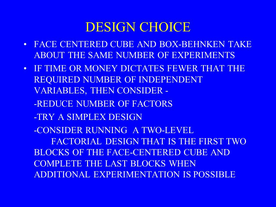 DESIGN CHOICE FACE CENTERED CUBE AND BOX-BEHNKEN TAKE ABOUT THE SAME NUMBER OF EXPERIMENTS IF TIME OR MONEY DICTATES FEWER THAT THE REQUIRED NUMBER OF INDEPENDENT VARIABLES, THEN CONSIDER - -REDUCE NUMBER OF FACTORS -TRY A SIMPLEX DESIGN -CONSIDER RUNNING A TWO-LEVEL FACTORIAL DESIGN THAT IS THE FIRST TWO BLOCKS OF THE FACE-CENTERED CUBE AND COMPLETE THE LAST BLOCKS WHEN ADDITIONAL EXPERIMENTATION IS POSSIBLE