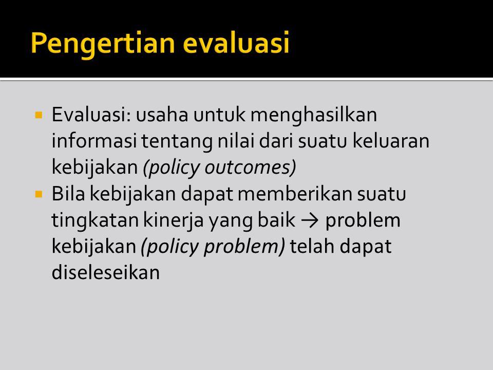  Evaluasi: usaha untuk menghasilkan informasi tentang nilai dari suatu keluaran kebijakan (policy outcomes)  Bila kebijakan dapat memberikan suatu t