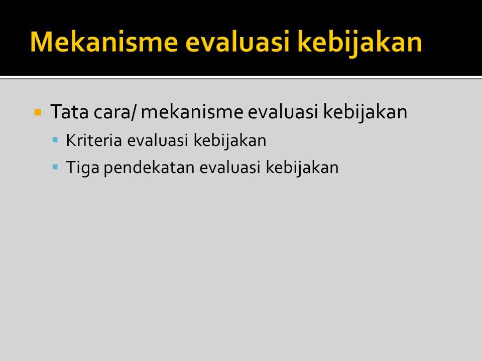  Tata cara/ mekanisme evaluasi kebijakan  Kriteria evaluasi kebijakan  Tiga pendekatan evaluasi kebijakan