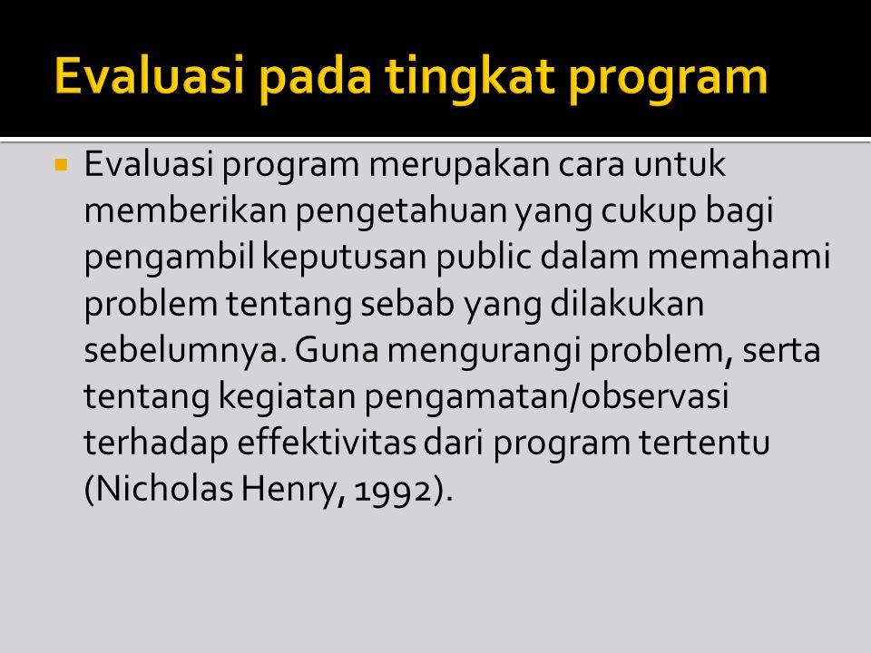  Evaluasi program merupakan cara untuk memberikan pengetahuan yang cukup bagi pengambil keputusan public dalam memahami problem tentang sebab yang di