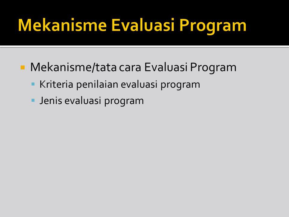  Mekanisme/tata cara Evaluasi Program  Kriteria penilaian evaluasi program  Jenis evaluasi program