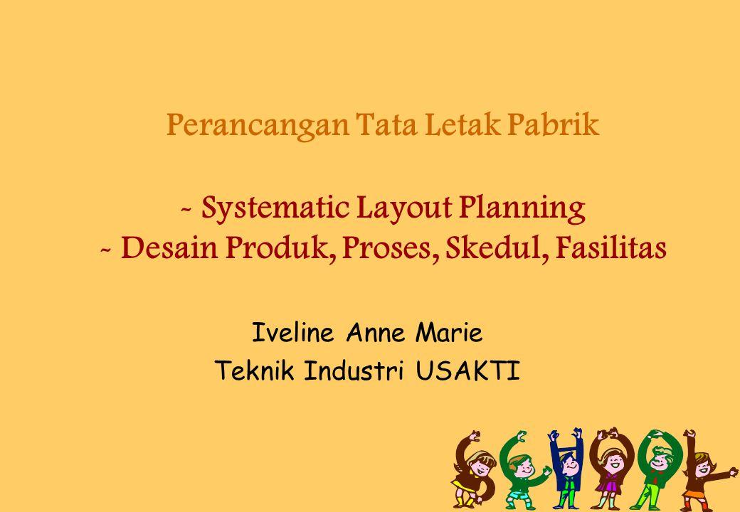 Iveline Anne Marie Teknik Industri USAKTI Perancangan Tata Letak Pabrik - Systematic Layout Planning - Desain Produk, Proses, Skedul, Fasilitas