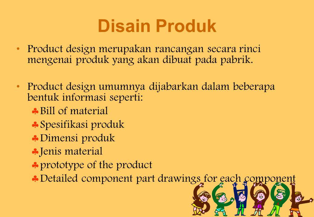 Disain Produk Product design merupakan rancangan secara rinci mengenai produk yang akan dibuat pada pabrik. Product design umumnya dijabarkan dalam be