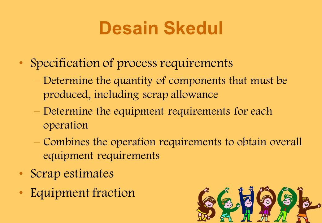 Desain Skedul Specification of process requirements –Determine the quantity of components that must be produced, including scrap allowance –Determine the equipment requirements for each operation –Combines the operation requirements to obtain overall equipment requirements Scrap estimates Equipment fraction