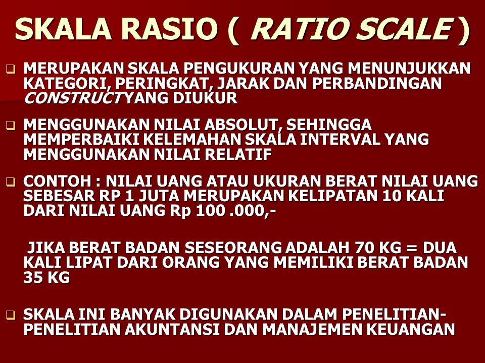 SKALA RASIO ( RATIO SCALE )  MERUPAKAN SKALA PENGUKURAN YANG MENUNJUKKAN KATEGORI, PERINGKAT, JARAK DAN PERBANDINGAN CONSTRUCT YANG DIUKUR  MENGGUNA