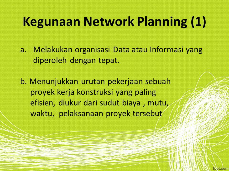 Kegunaan Network Planning (1) a.Melakukan organisasi Data atau Informasi yang diperoleh dengan tepat. b. Menunjukkan urutan pekerjaan sebuah proyek ke