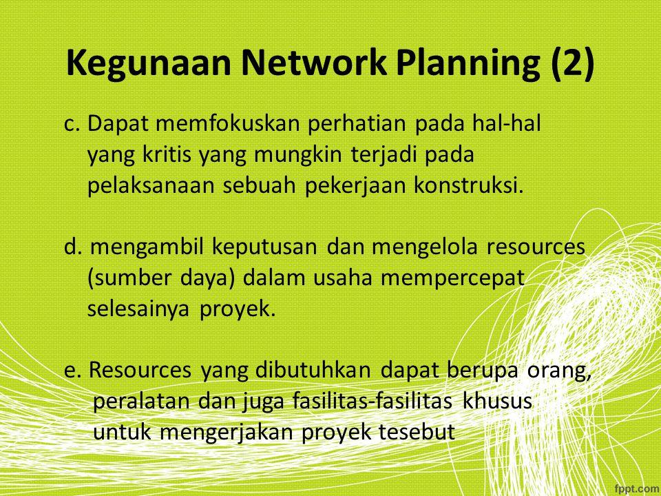 Kegunaan Network Planning (2) c. Dapat memfokuskan perhatian pada hal-hal yang kritis yang mungkin terjadi pada pelaksanaan sebuah pekerjaan konstruks