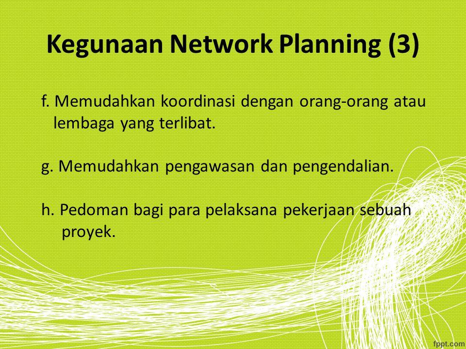 Kegunaan Network Planning (3) f. Memudahkan koordinasi dengan orang-orang atau lembaga yang terlibat. g. Memudahkan pengawasan dan pengendalian. h. Pe