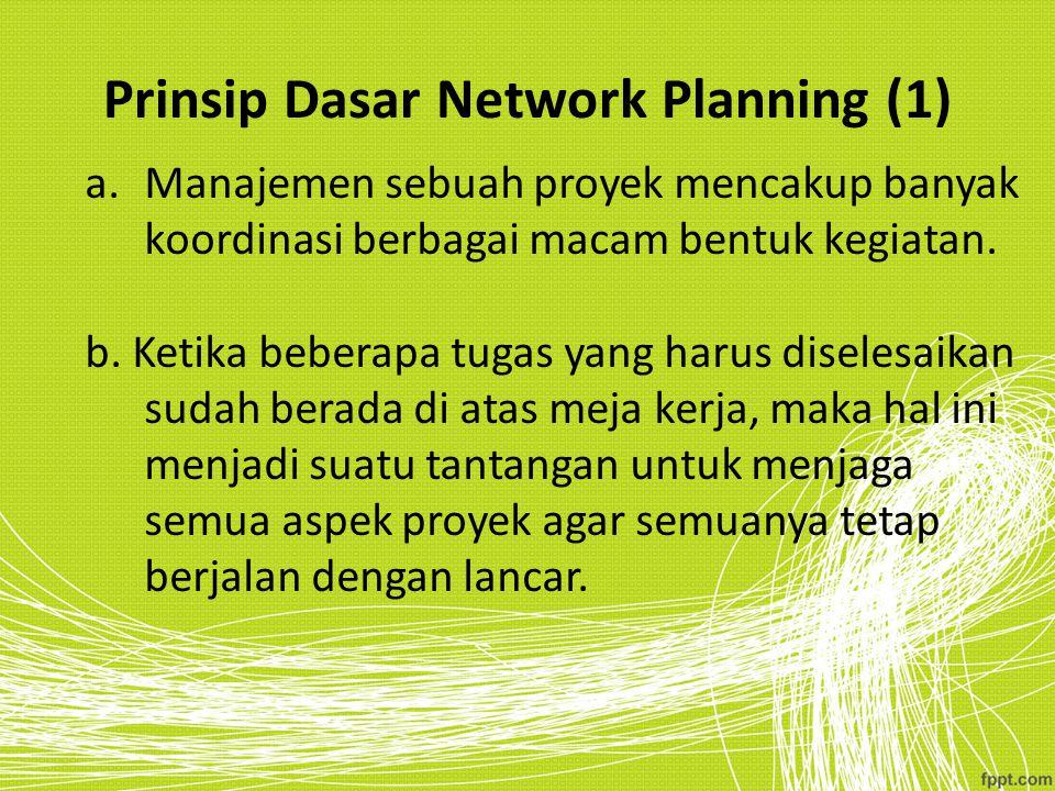 Prinsip Dasar Network Planning (1) a.Manajemen sebuah proyek mencakup banyak koordinasi berbagai macam bentuk kegiatan. b. Ketika beberapa tugas yang