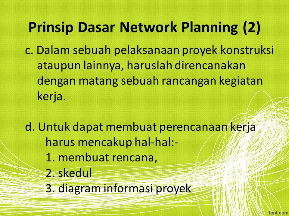 Prinsip Dasar Network Planning (2) c. Dalam sebuah pelaksanaan proyek konstruksi ataupun lainnya, haruslah direncanakan dengan matang sebuah rancangan
