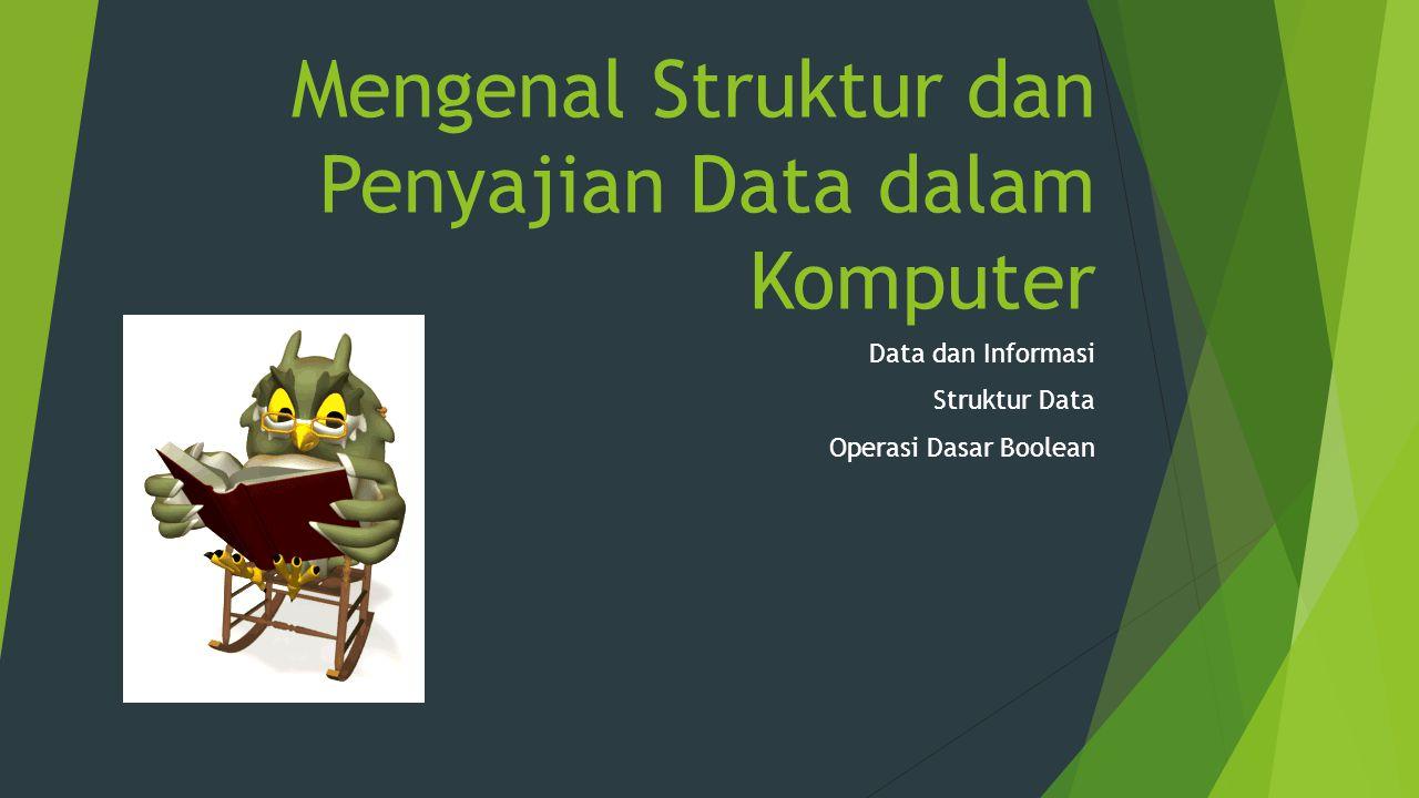 Mengenal Struktur dan Penyajian Data dalam Komputer Data dan Informasi Struktur Data Operasi Dasar Boolean