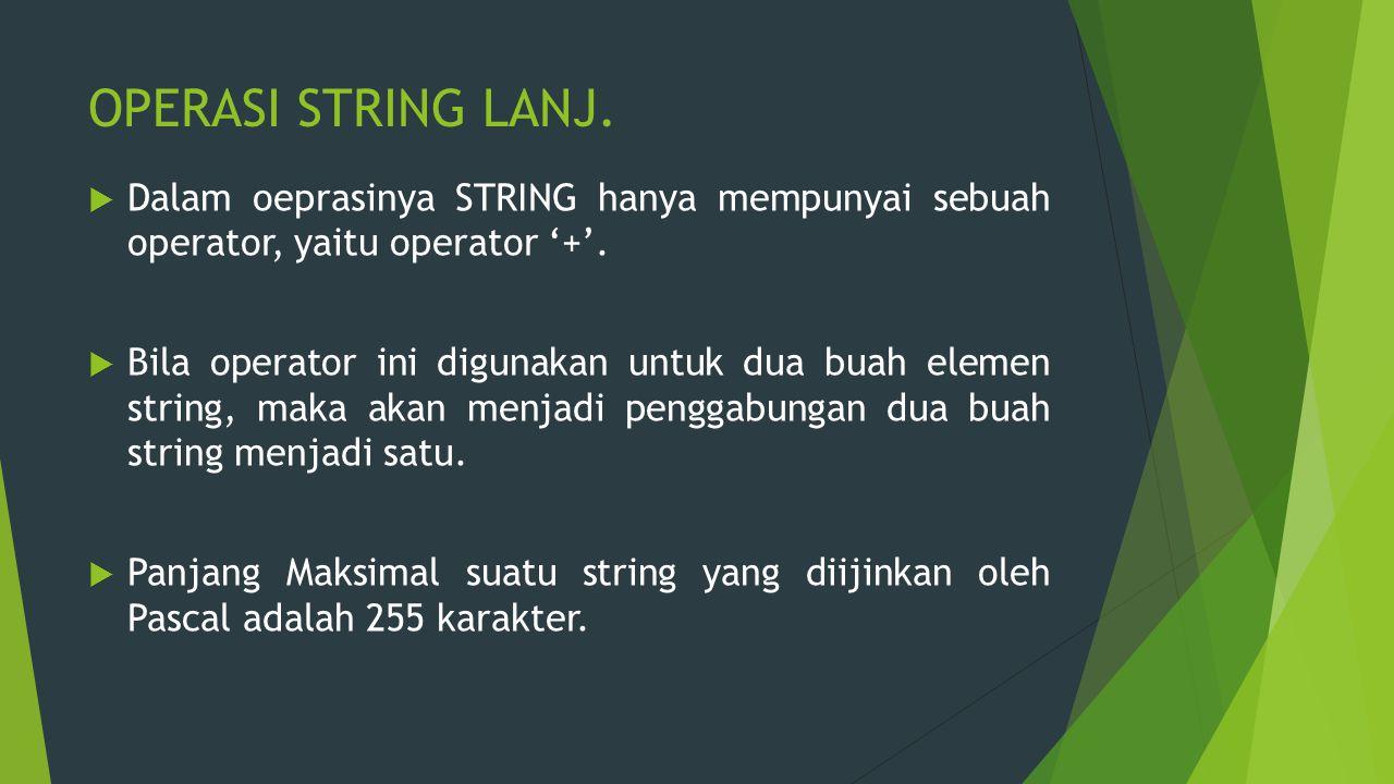 OPERASI STRING LANJ.  Dalam oeprasinya STRING hanya mempunyai sebuah operator, yaitu operator '+'.  Bila operator ini digunakan untuk dua buah eleme
