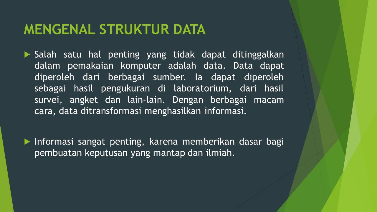 MENGENAL STRUKTUR DATA  Salah satu hal penting yang tidak dapat ditinggalkan dalam pemakaian komputer adalah data. Data dapat diperoleh dari berbagai