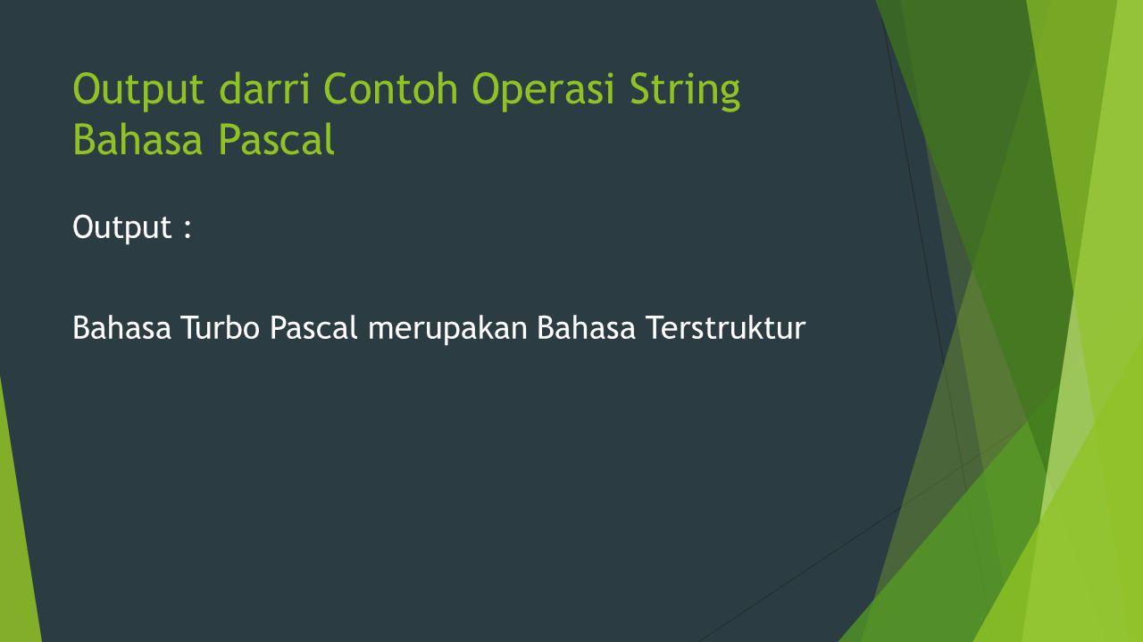 Output darri Contoh Operasi String Bahasa Pascal Output : Bahasa Turbo Pascal merupakan Bahasa Terstruktur