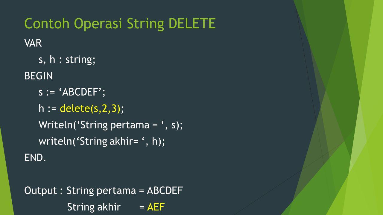 Contoh Operasi String DELETE VAR s, h : string; BEGIN s := 'ABCDEF'; h := delete(s,2,3); Writeln('String pertama = ', s); writeln('String akhir= ', h)