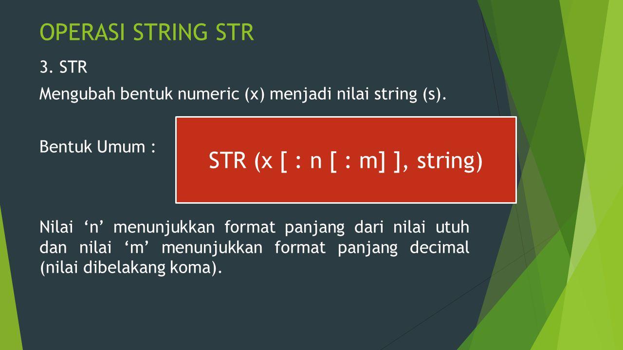 OPERASI STRING STR 3. STR Mengubah bentuk numeric (x) menjadi nilai string (s). Bentuk Umum : Nilai 'n' menunjukkan format panjang dari nilai utuh dan