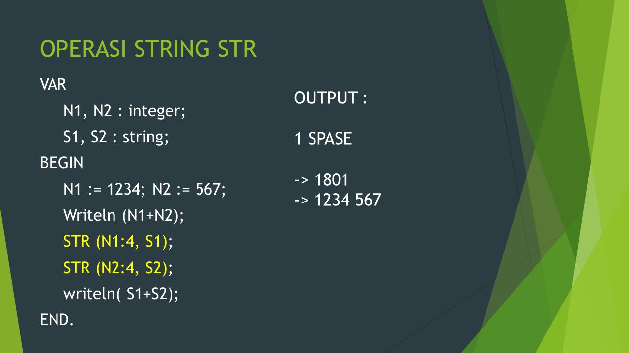 OPERASI STRING STR VAR N1, N2 : integer; S1, S2 : string; BEGIN N1 := 1234; N2 := 567; Writeln (N1+N2); STR (N1:4, S1); STR (N2:4, S2); writeln( S1+S2); END.