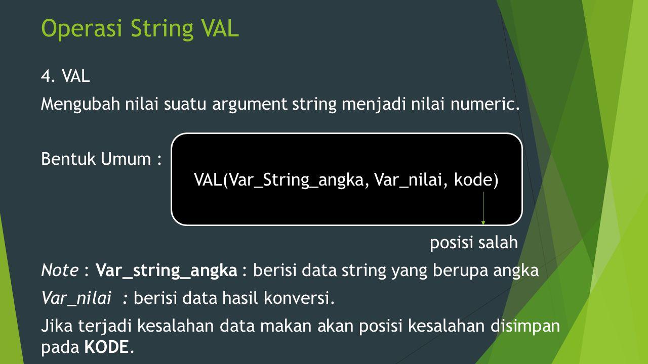 Operasi String VAL 4. VAL Mengubah nilai suatu argument string menjadi nilai numeric. Bentuk Umum : posisi salah Note : Var_string_angka : berisi data