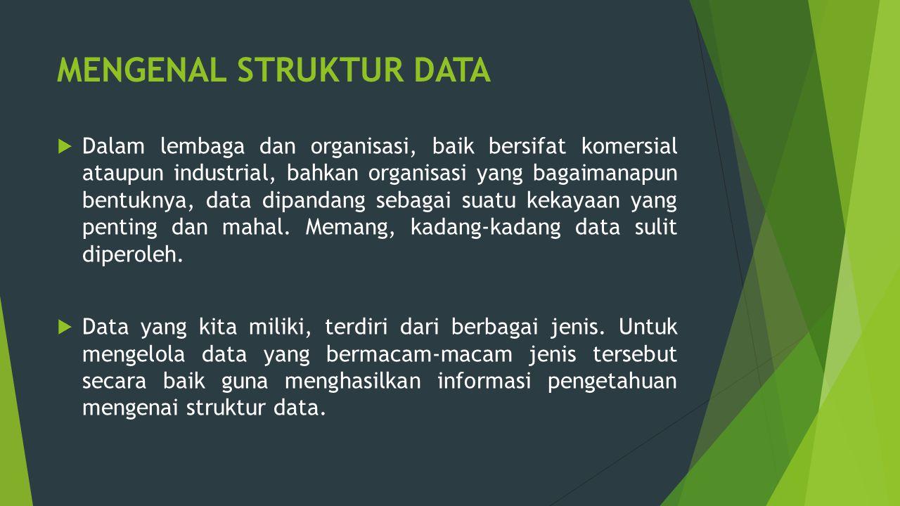 MENGENAL STRUKTUR DATA  Dalam lembaga dan organisasi, baik bersifat komersial ataupun industrial, bahkan organisasi yang bagaimanapun bentuknya, data