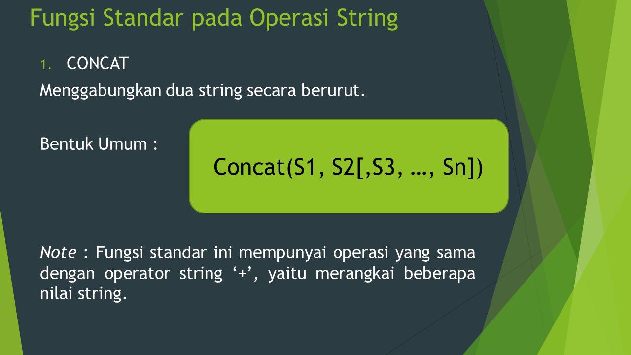 Fungsi Standar pada Operasi String 1. CONCAT Menggabungkan dua string secara berurut. Bentuk Umum : Note : Fungsi standar ini mempunyai operasi yang s