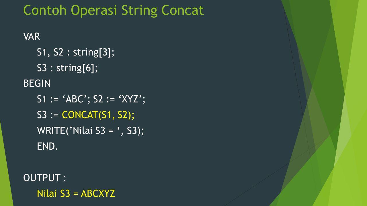 Contoh Operasi String Concat VAR S1, S2 : string[3]; S3 : string[6]; BEGIN S1 := 'ABC'; S2 := 'XYZ'; S3 := CONCAT(S1, S2); WRITE('Nilai S3 = ', S3); E