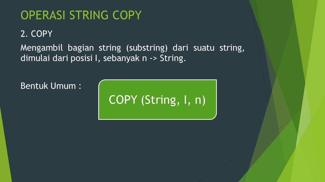OPERASI STRING COPY 2. COPY Mengambil bagian string (substring) dari suatu string, dimulai dari posisi I, sebanyak n -> String. Bentuk Umum : COPY (St