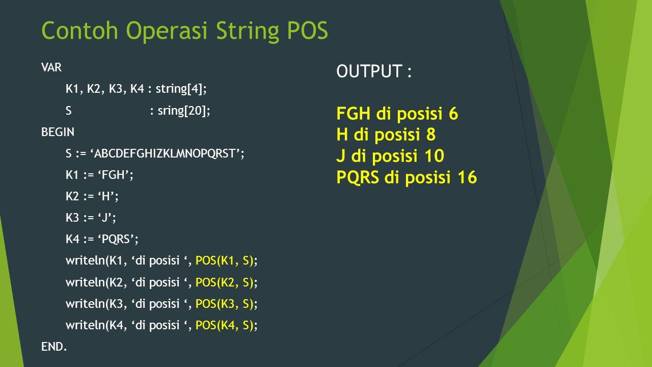Contoh Operasi String POS VAR K1, K2, K3, K4 : string[4]; S : sring[20]; BEGIN S := 'ABCDEFGHIZKLMNOPQRST'; K1 := 'FGH'; K2 := 'H'; K3 := 'J'; K4 := '