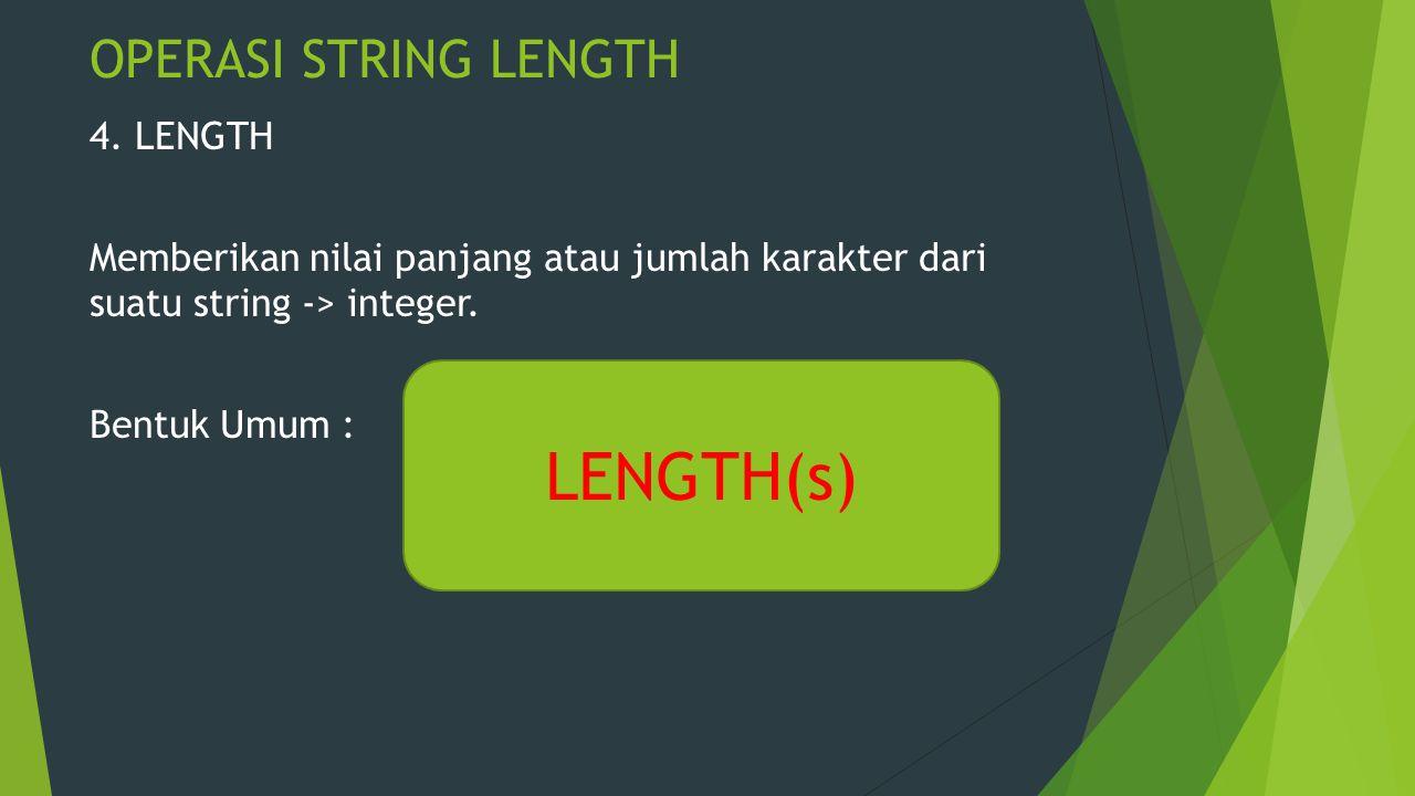 OPERASI STRING LENGTH 4. LENGTH Memberikan nilai panjang atau jumlah karakter dari suatu string -> integer. Bentuk Umum : LENGTH(s)