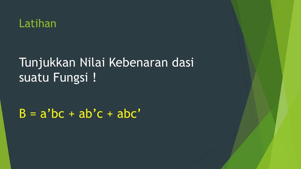 Latihan Tunjukkan Nilai Kebenaran dasi suatu Fungsi ! B = a'bc + ab'c + abc'