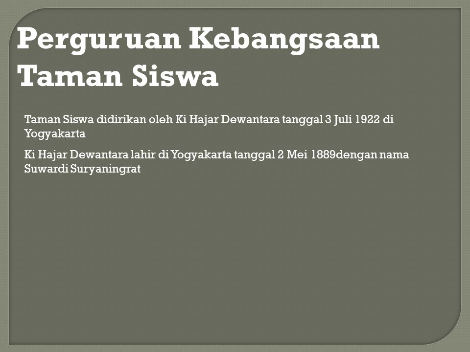 Perguruan Kebangsaan Taman Siswa Taman Siswa didirikan oleh Ki Hajar Dewantara tanggal 3 Juli 1922 di Yogyakarta Ki Hajar Dewantara lahir di Yogyakart