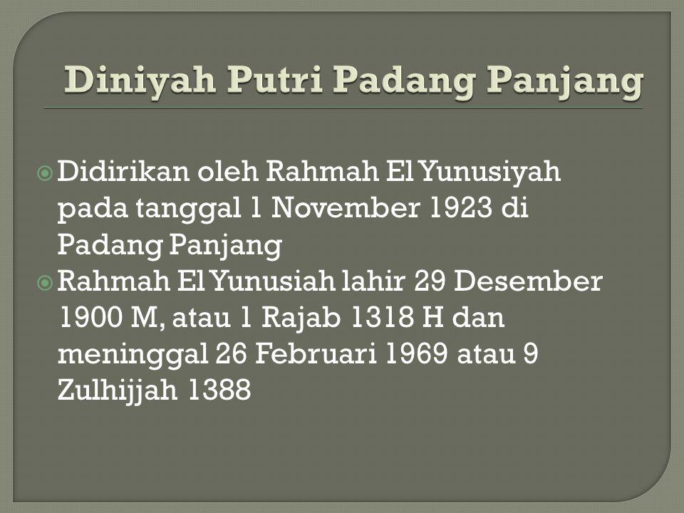  Didirikan oleh Rahmah El Yunusiyah pada tanggal 1 November 1923 di Padang Panjang  Rahmah El Yunusiah lahir 29 Desember 1900 M, atau 1 Rajab 1318 H